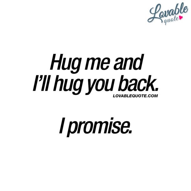 Hug me and I'll hug you back. I promise.