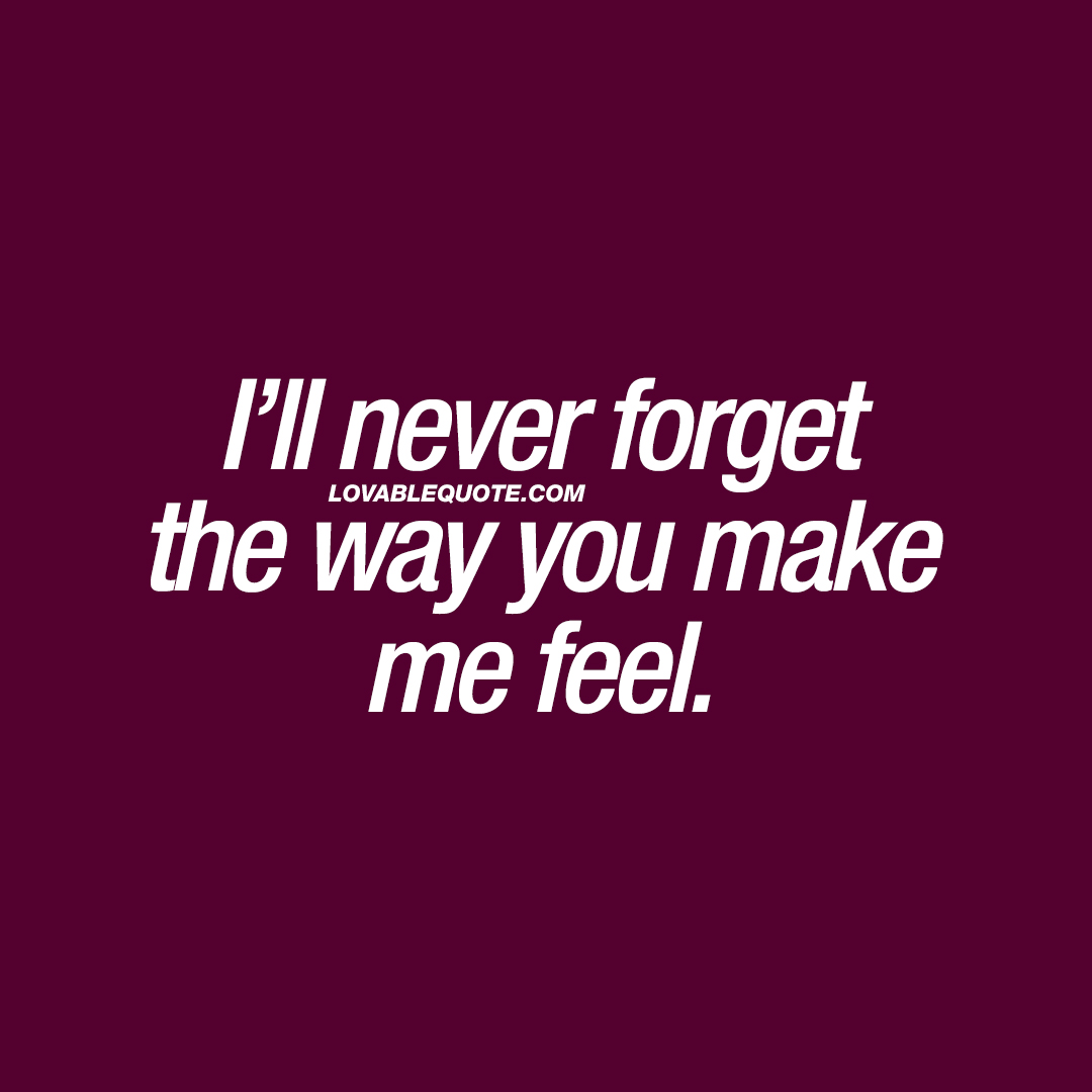 Romantic quotes: I\'ll never forget the way you make me feel.