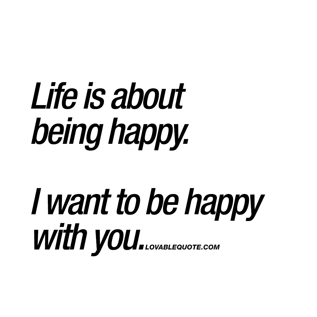 Life is about being happy. I want to be happy with you.