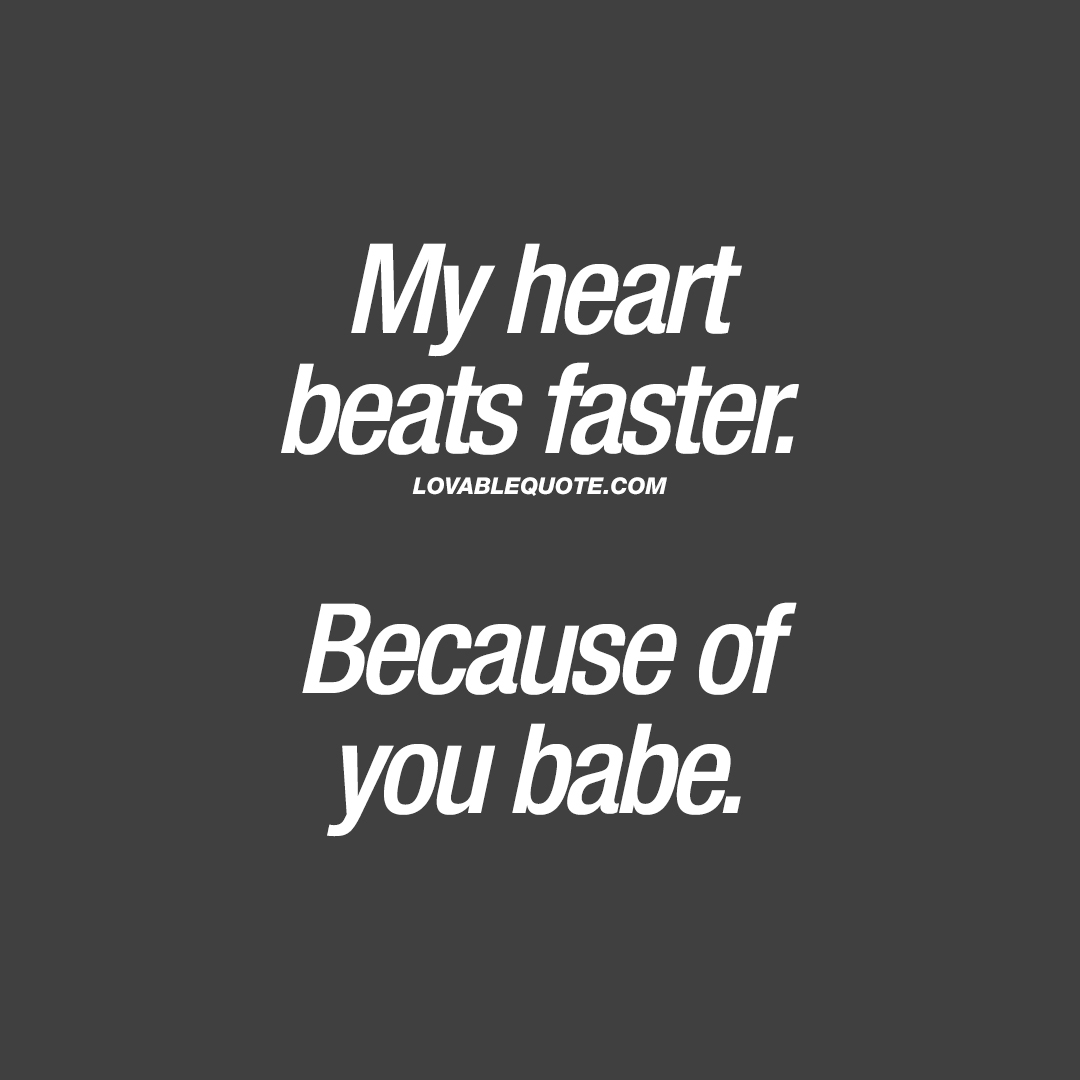 My heart beats faster. Because of you babe.