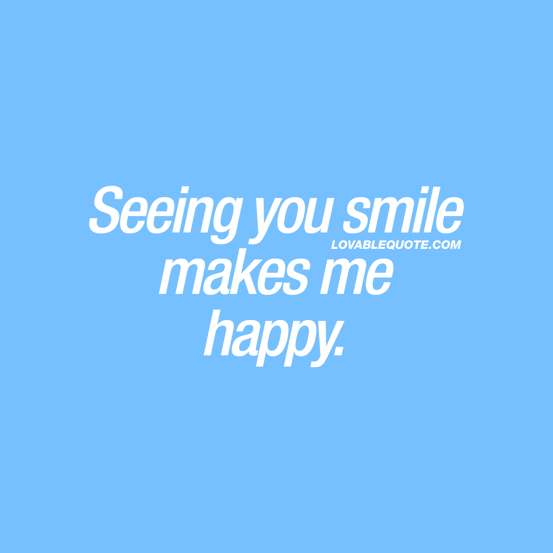 Seeing you smile makes me happy.