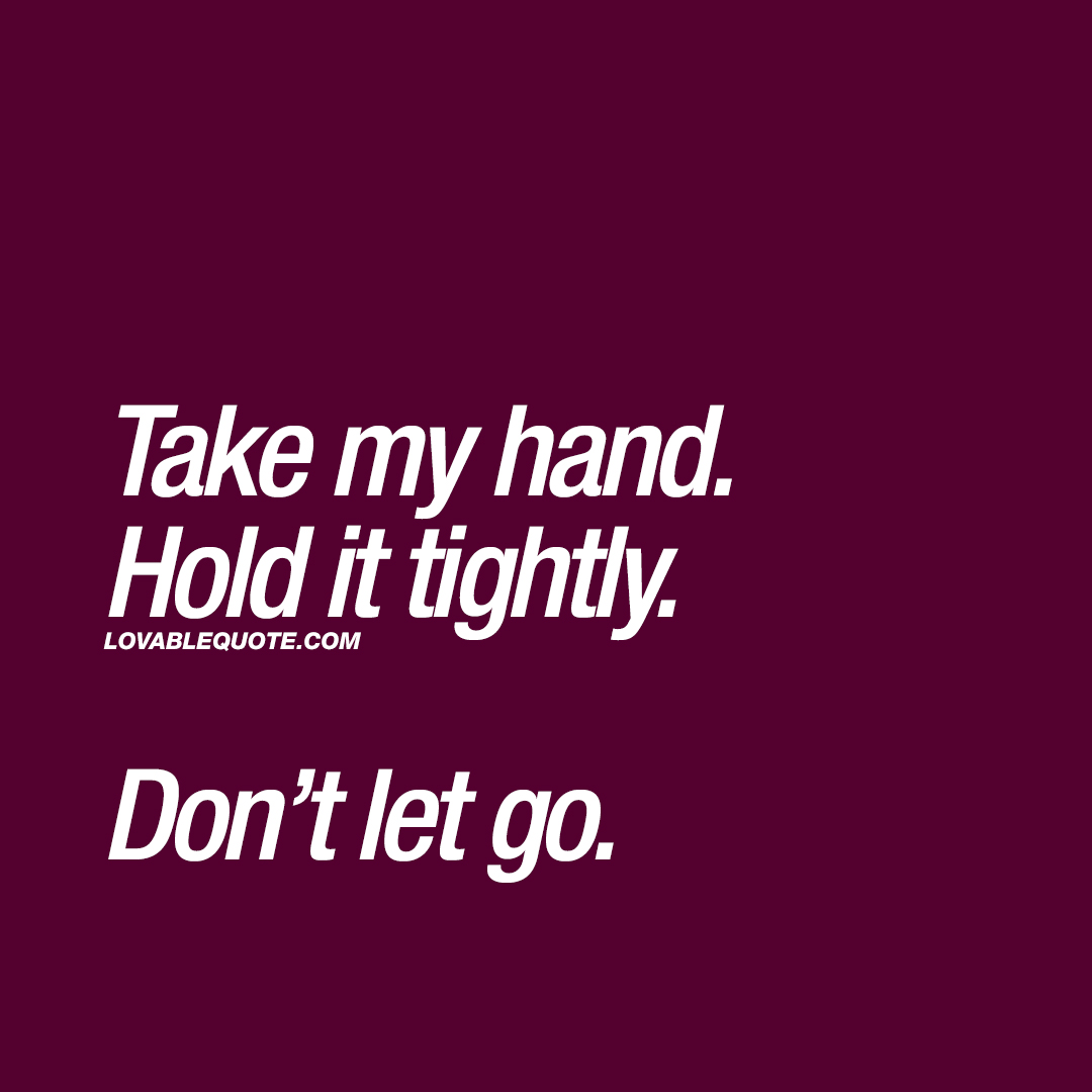 Take my hand. Hold it tightly. Don't let go.