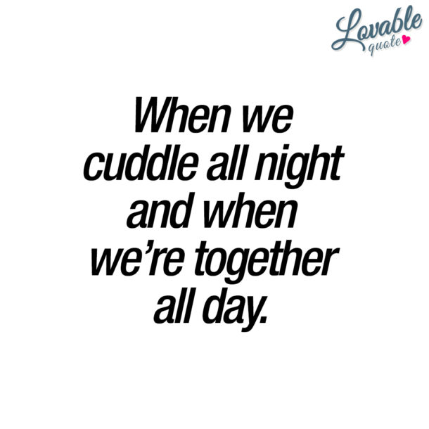 When we cuddle all night and when we're together all day.
