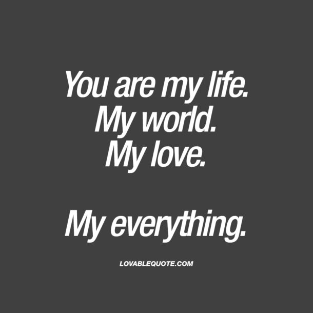You are my life. My world. My love. My everything.
