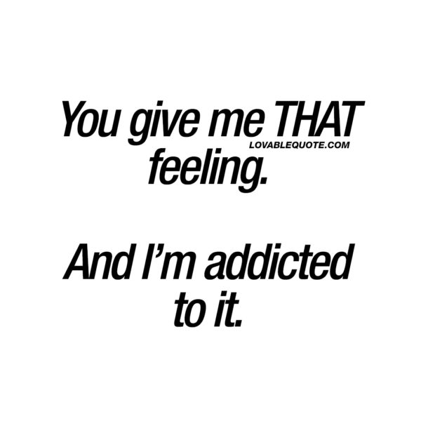 You give me THAT feeling. And I'm addicted to it.