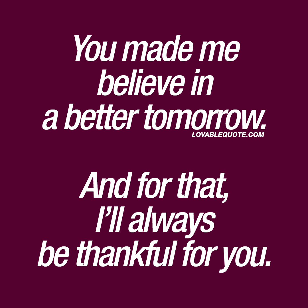 You made me believe in a better tomorrow. And for that, I'll always be thankful for you.