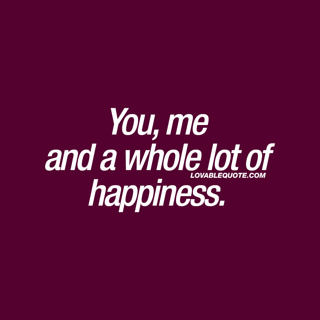 You, me and a whole lot of happiness.