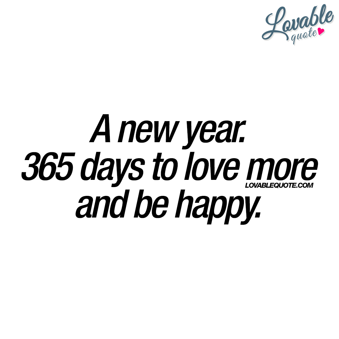 Lovable quote: A new year. 365 days to love more and be happy.