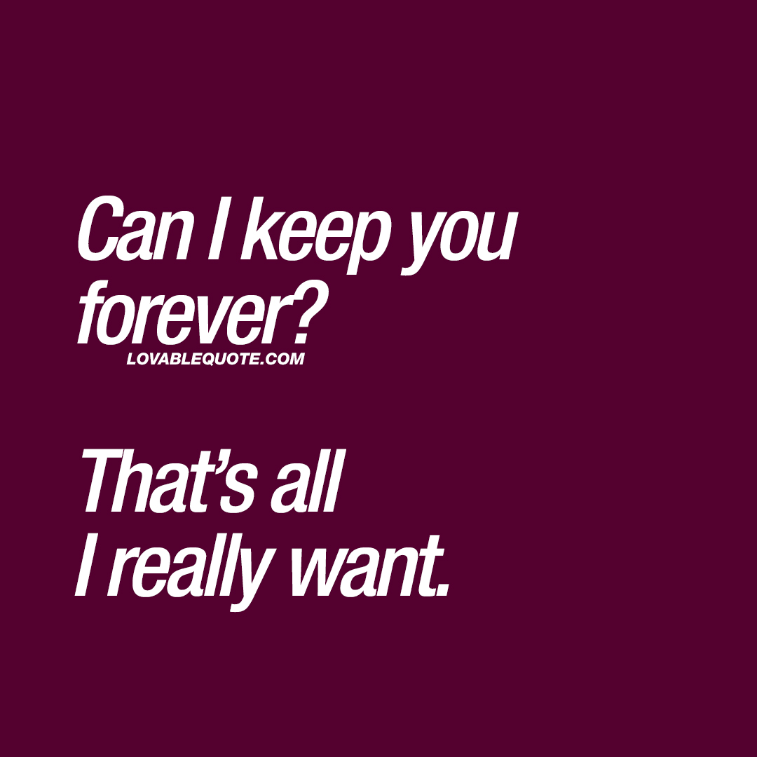Can I keep you forever?  That's all I really want.