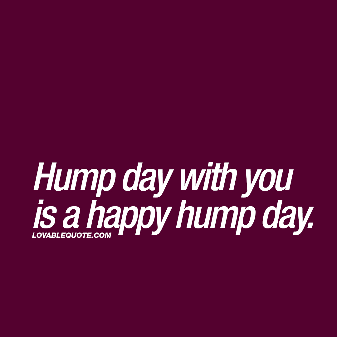 Hump day with you is a happy hump day.