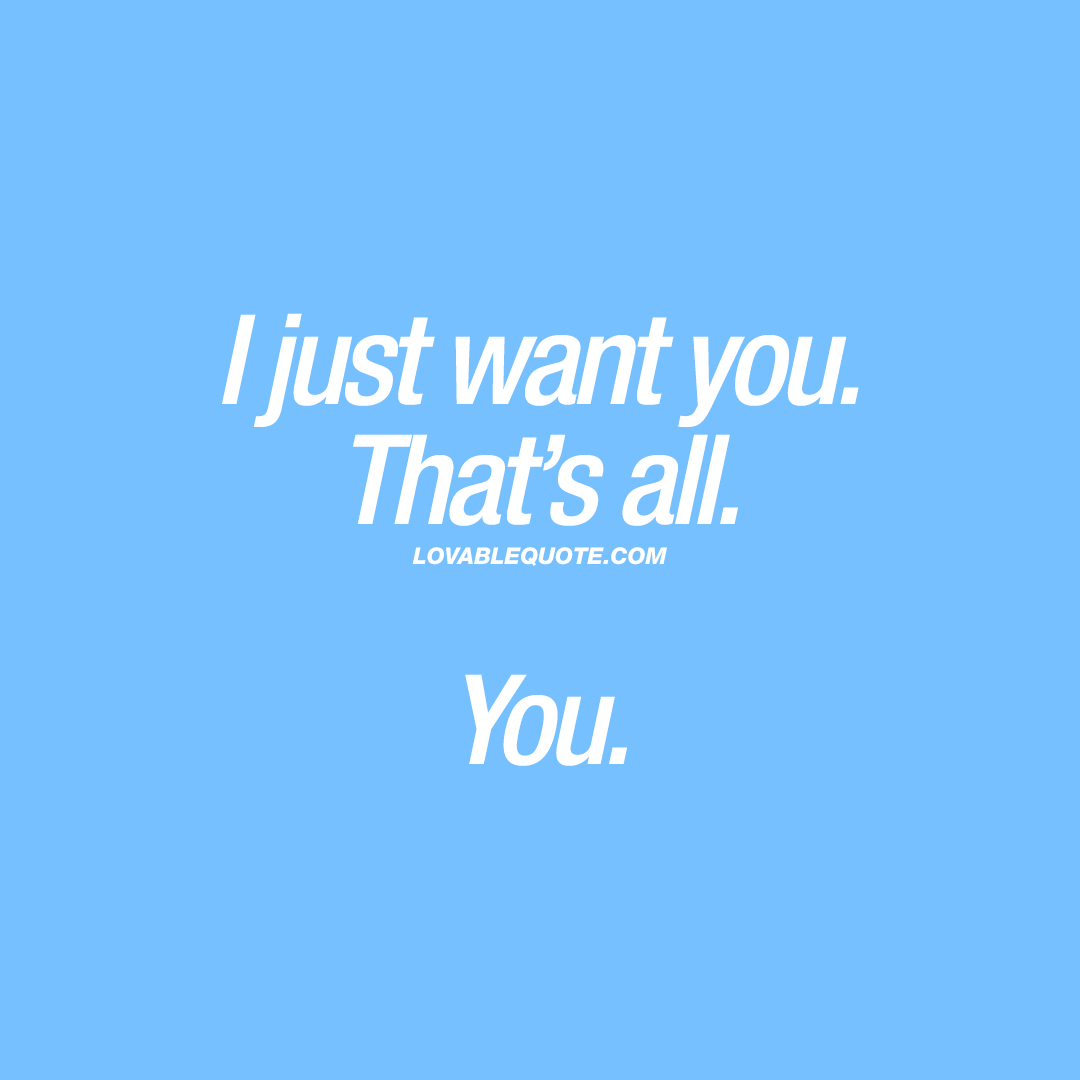 I just want you. That's all. You.