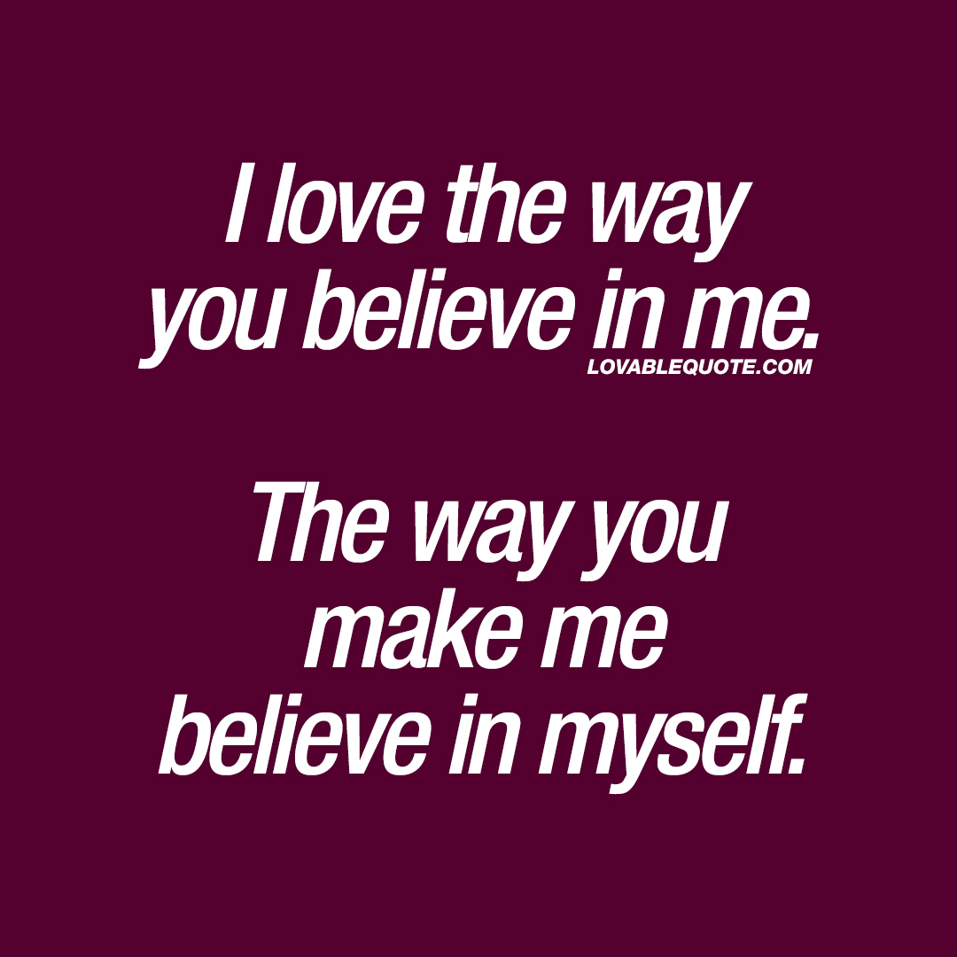 I love the way you believe in me. The way you make me believe in myself.