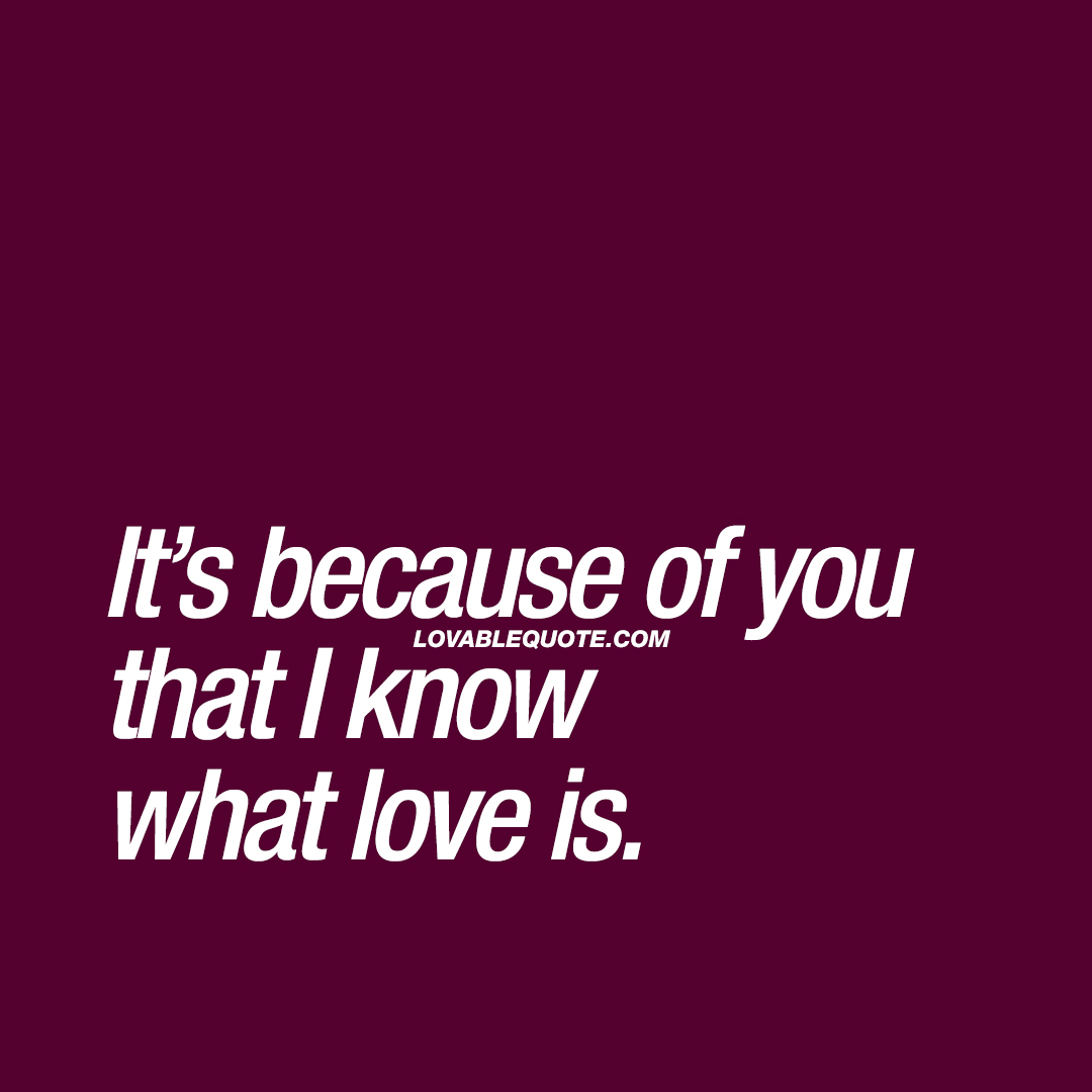 Great Quotes Great Quotes About Love It's Because Of You That I Know What Love Is.
