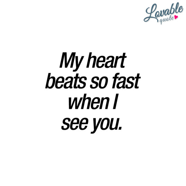 My heart beats so fast when I see you.