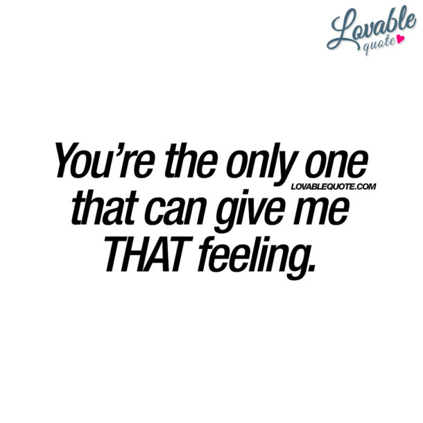 You're the only one that can give me THAT feeling.