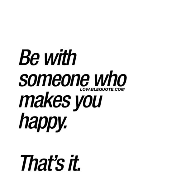 Be with someone who makes you happy. That's it.