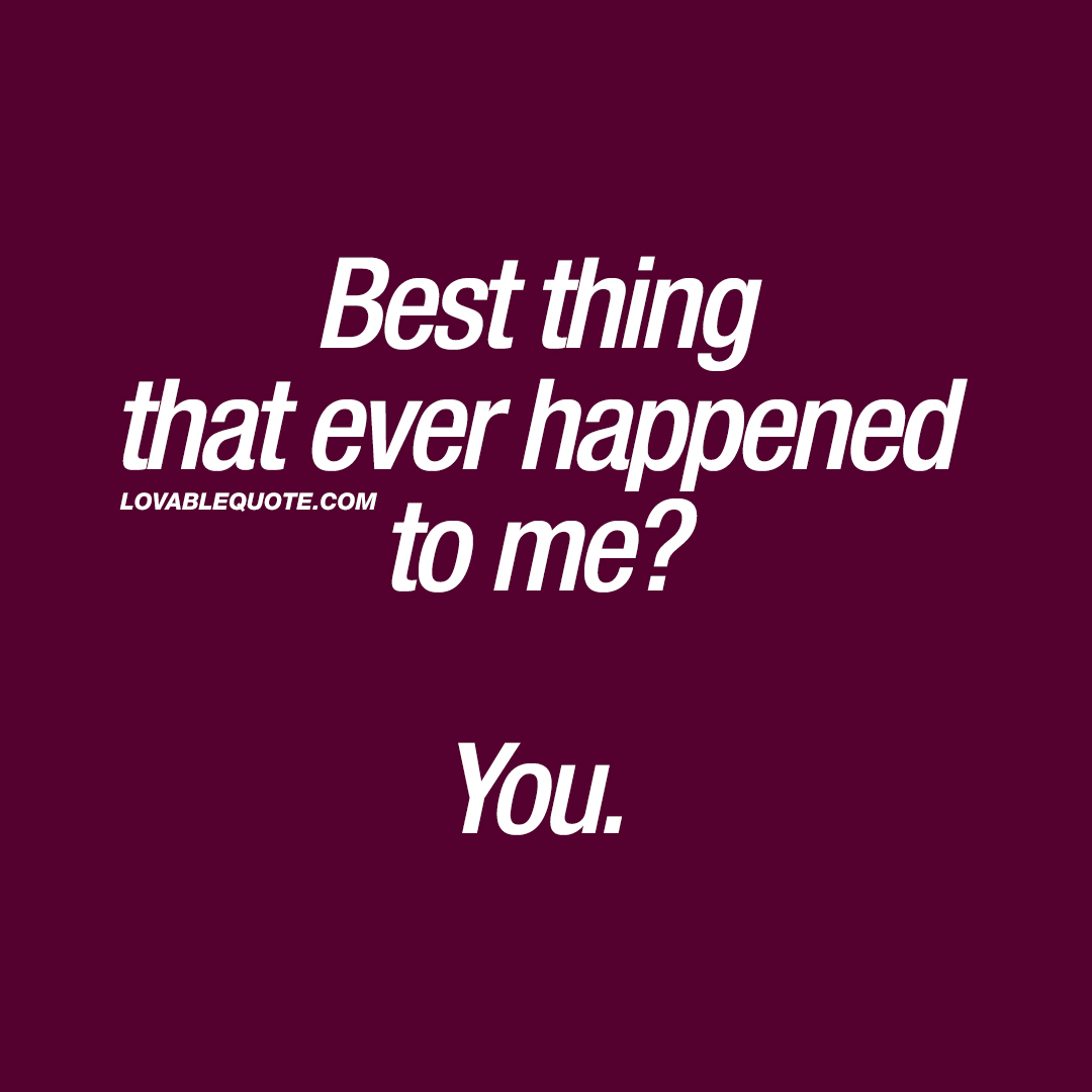 Cute couple quotes: Best thing that ever happened to me? You. ❤