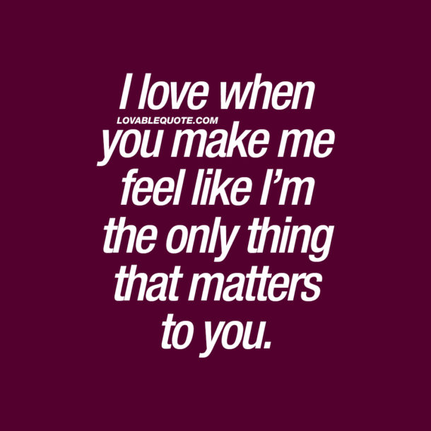 I love when you make me feel like I'm the only thing that matters to you.