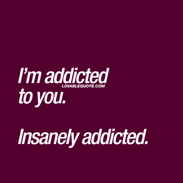 I'm addicted to you. Insanely addicted.
