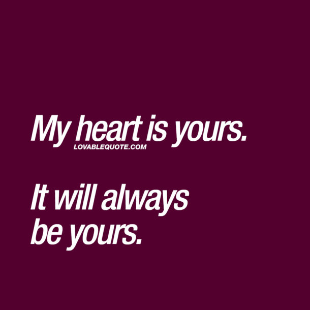 My heart is yours. It will always be yours.
