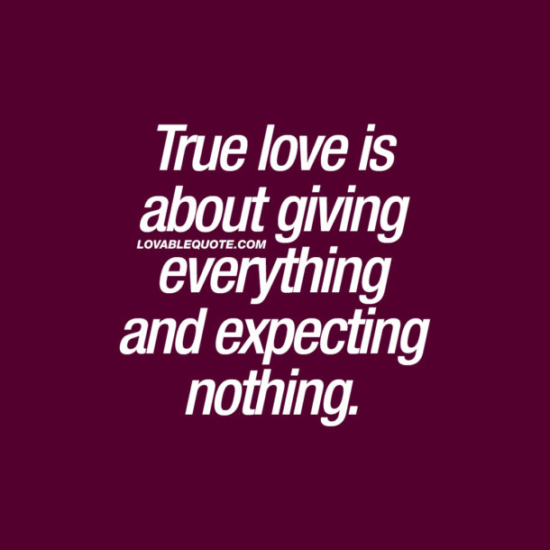 True love is about giving everything and expecting nothing.
