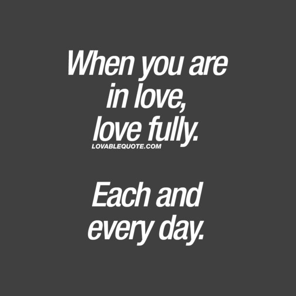 When you are in love, love fully. Each and every day.
