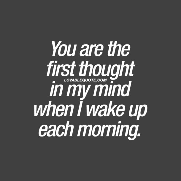 You are the first thought in my mind when I wake up each morning.