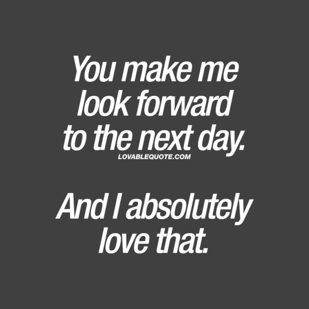 You make me look forward to the next day. And I absolutely love that.