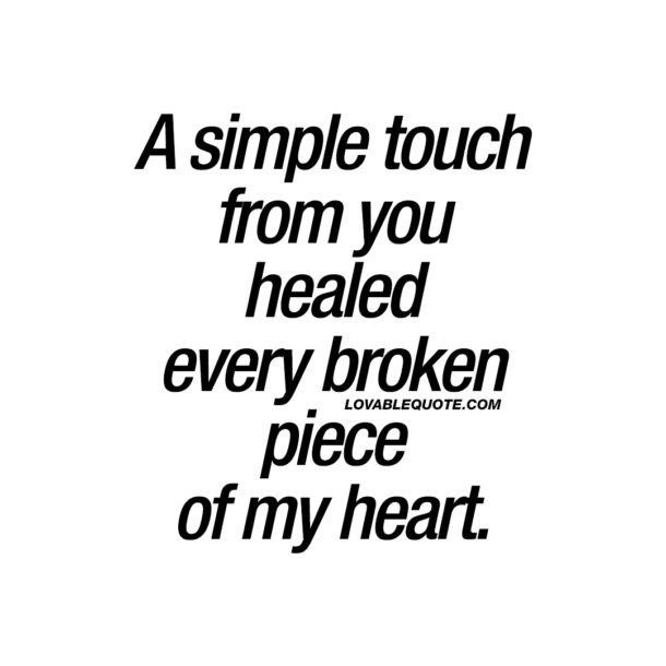 A simple touch from you healed every broken piece of my heart.