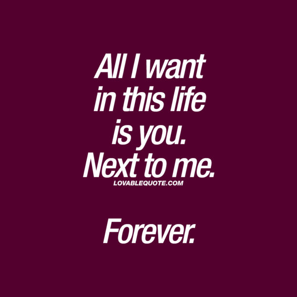 All I want in this life is you. Next to me. Forever.
