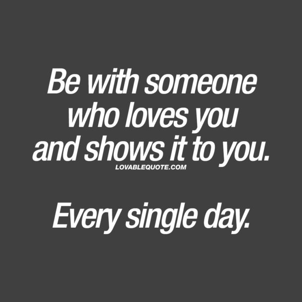 Be with someone who loves you and shows it to you. Every single day.