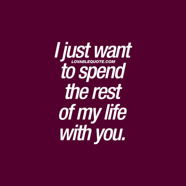I just want to spend the rest of my life with you.