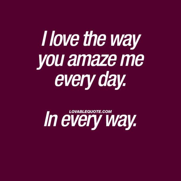 I love the way you amaze me every day. In every way.