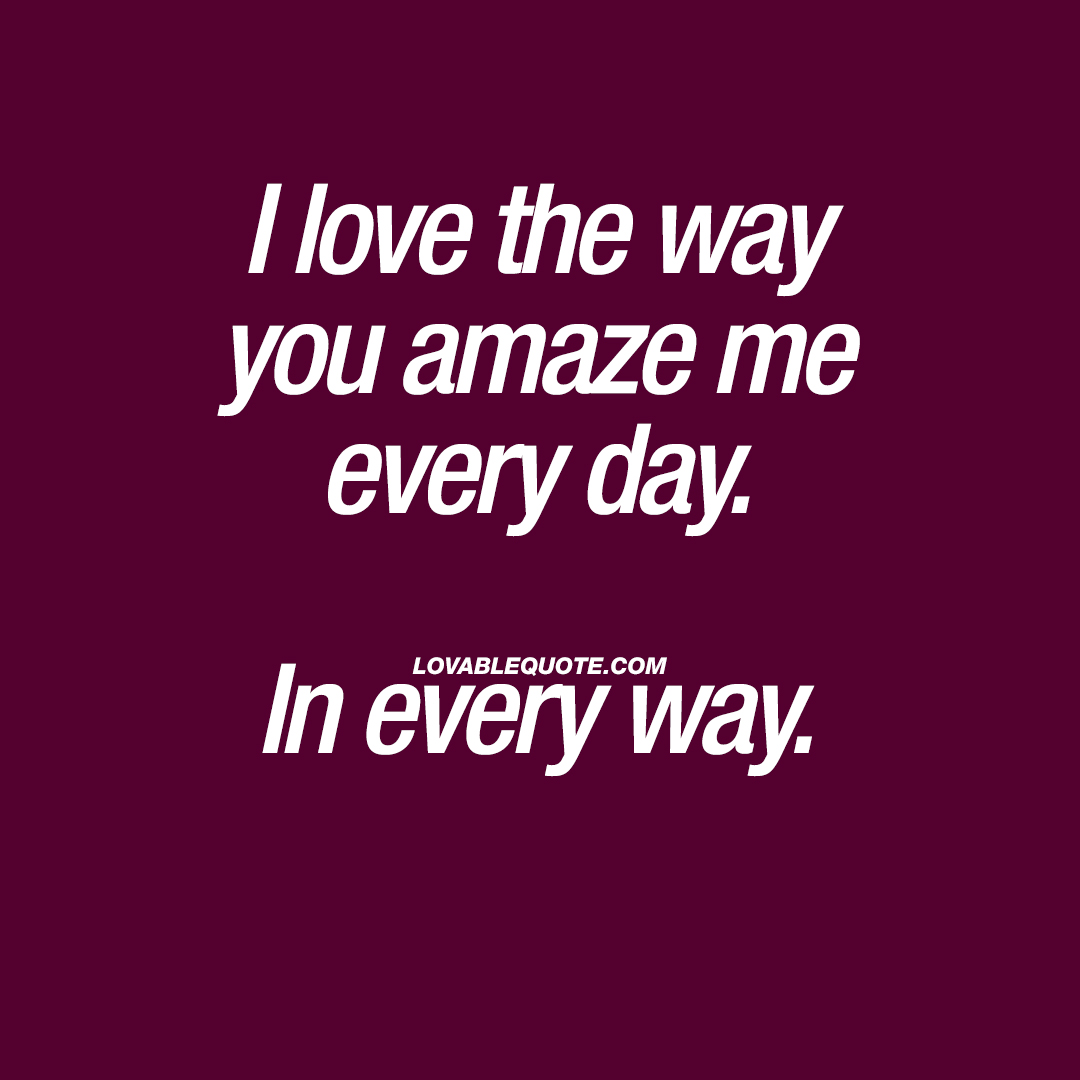 Cute quote: I love the way you amaze me every day. In every way.