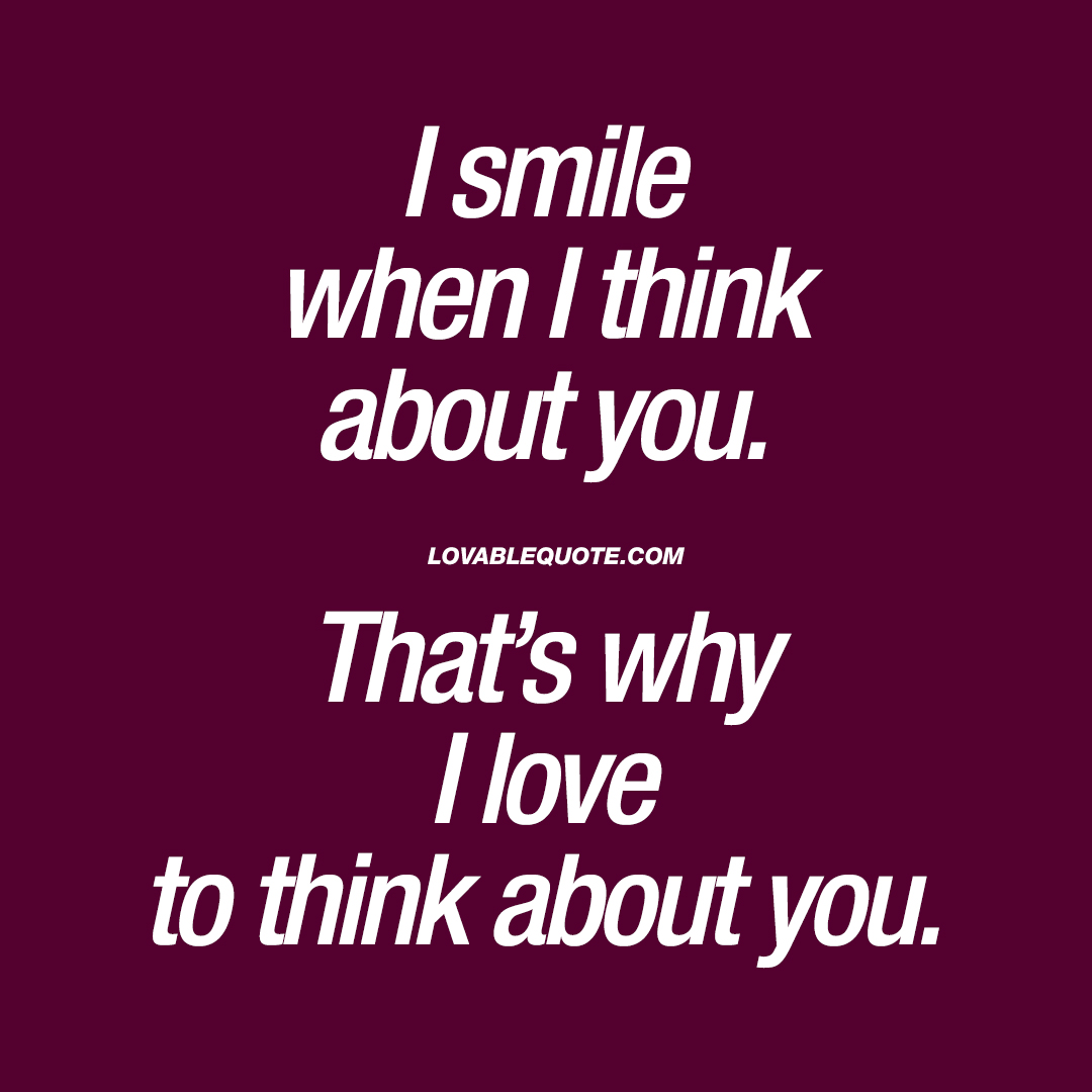I smile when I think about you. That's why I love to think about you.