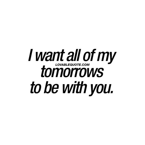 I want all of my tomorrows to be with you.