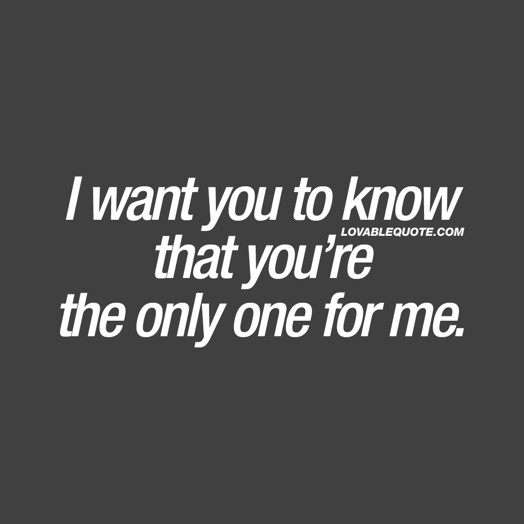Romantic love quote: I want you to know that you\'re the only ...
