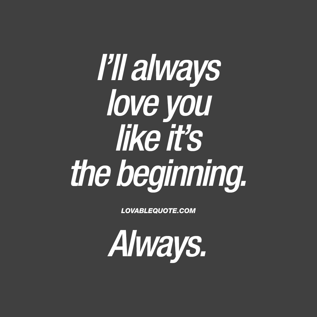 I'll always love you like it's the beginning. Always.