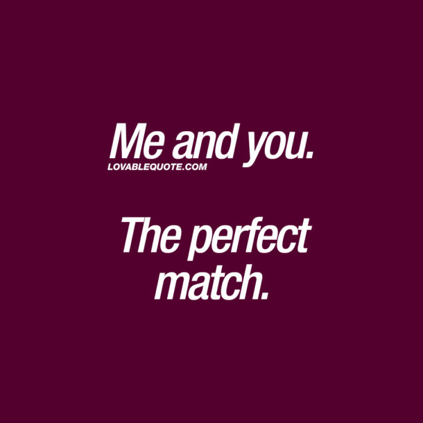 Me and you. The perfect match.
