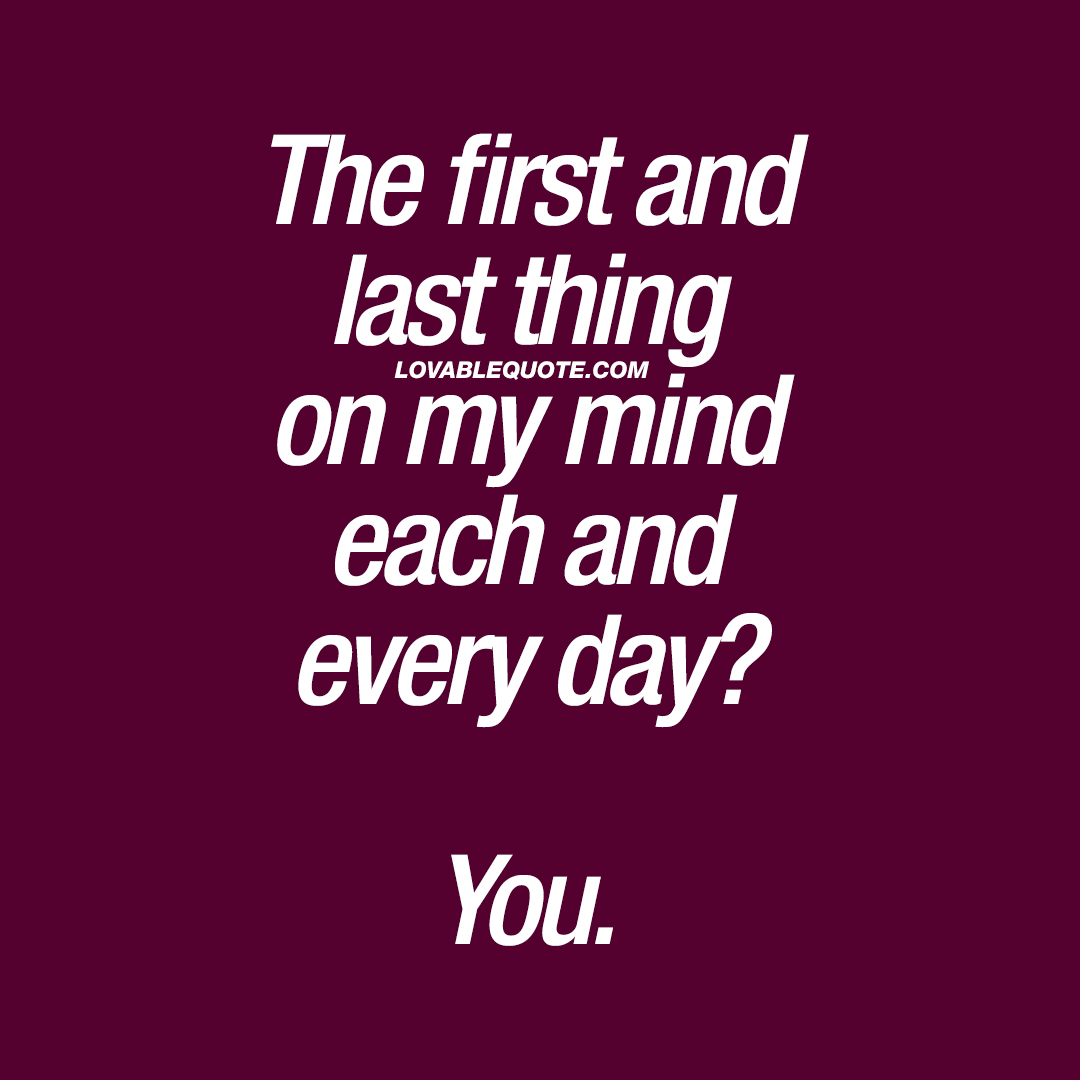 The first and last thing on my mind each and every day? You.