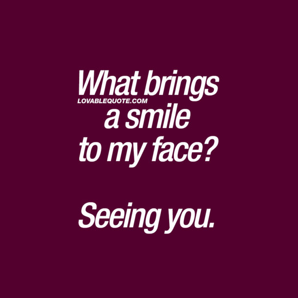 What brings a smile to my face? Seeing you.