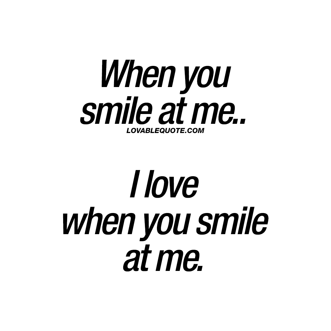 When you smile at me.. I love when you smile at me.