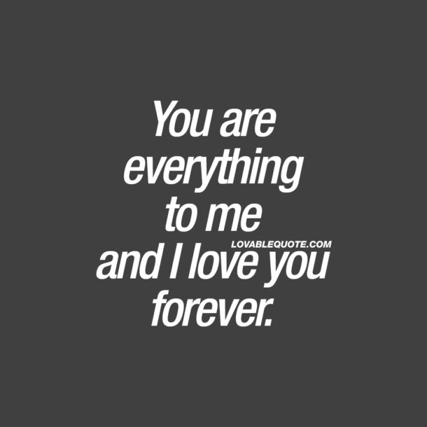 You are everything to me and I love you forever.