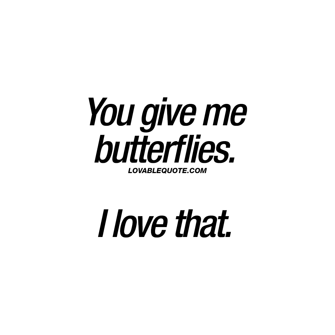 You give me butterflies. I love that.