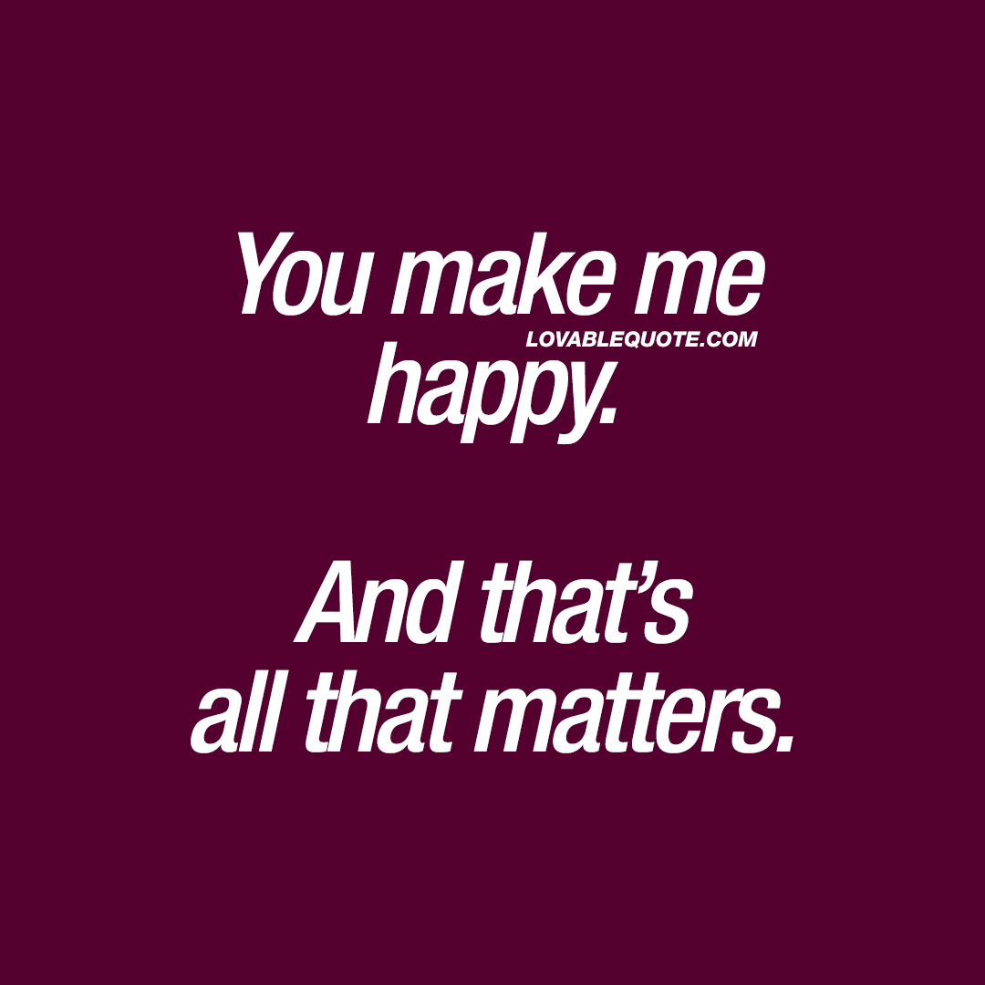 All that matters is that we make each other happy.