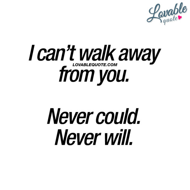 I can't walk away from you. Never could. Never will.