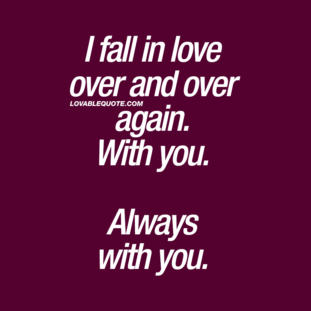 I fall in love over and over again. With you. Always with you.