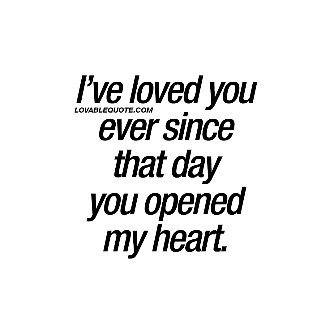 I've loved you ever since that day you opened my heart.