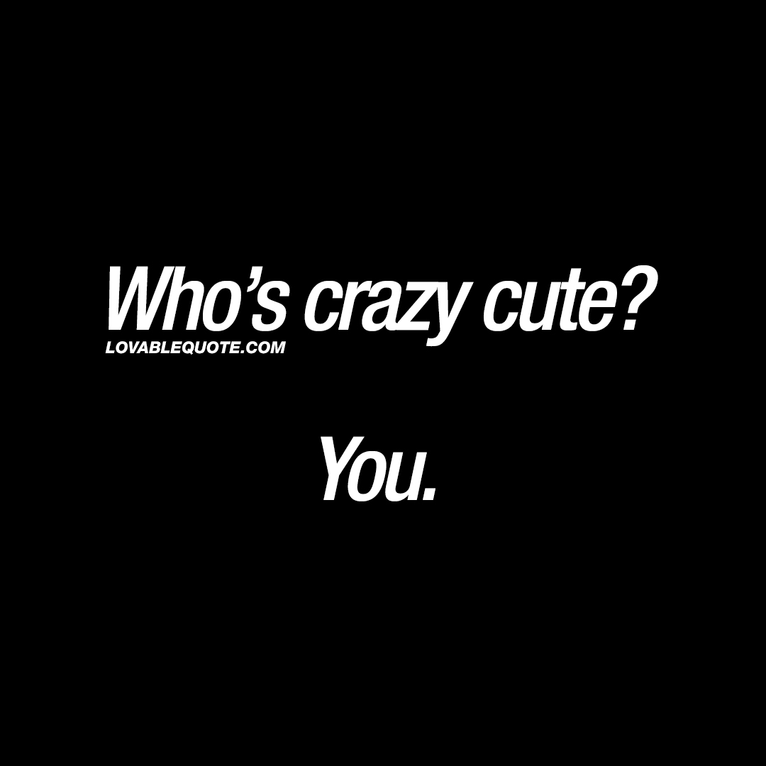 Cute quotes for him and her: Who\'s crazy cute? You.