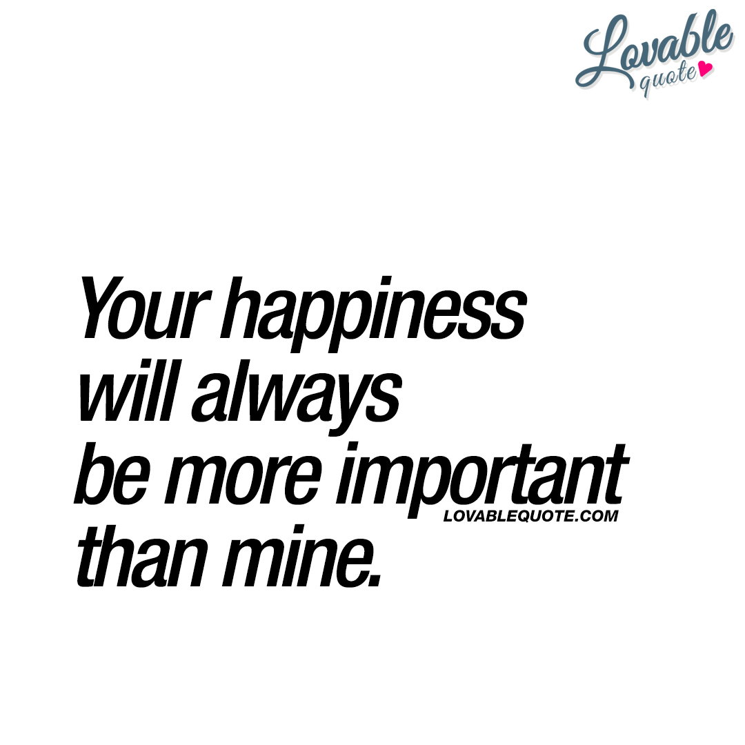 Your happiness will always be more important than mine.